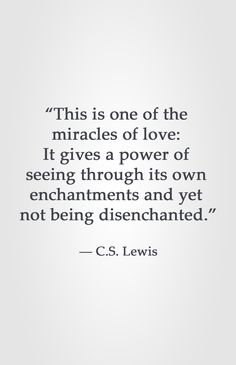 """This is one of the  miracles of love:  It gives a power of  seeing through its own  enchantments and yet  not being disenchanted.""  ― C.S. Lewis"