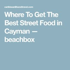 Where To Get The Best Street Food in Cayman — beachbox
