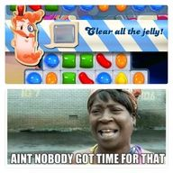 funndy candy crush sayings | Candy crush - Ain't nobody got time for the jelly! (Made my Kristy E.)