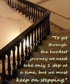 To get through the hardest journey we need take only one step at a time, but we must keep on stepping.