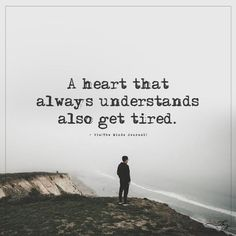 A heart that always understands also get tired. - http://themindsjournal.com/a-heart-that-always-understands-also-get-tired-2/
