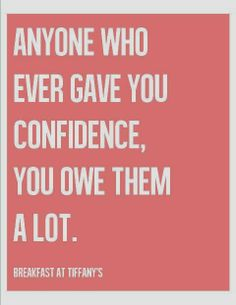 Motivational Monday! Anyone who ever gave you confidence, you owe them a lot.