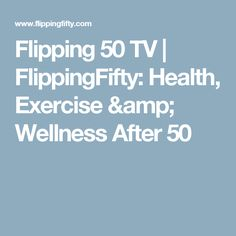 Flipping 50 TV | FlippingFifty: Health, Exercise & Wellness After 50