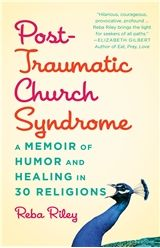 "Post-Traumatic Church Syndrome: A Memoir of Humor and Healing in 30 Religions by Reba Riley (http://www.chalicepress.net/PTCS) - ""Hilarious, courageous, provocative, profound ... Reba Riley brings the light for seekers of all paths."" —Elizabeth Gilbert, author of Eat, Pray, Love and The Signature of All Things"