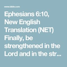 Ephesians 6:10, New English Translation (NET) Finally, be strengthened in the Lord and in the strength of his power.