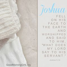 """Joshua fell on his face to the earth and worshipped and siad to Him, """"What does my Lord say to His servant."""" Joshua 5:14"""