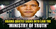 """Obama Quietly Signs Into Law the """"Countering Disinformation and Propaganda Act"""" That doesn't sound so bad right?  Wrong. … buried deep within the pages of that bill is the Countering Disinformation and Propaganda Act. … Obama just created his very own """"Ministry of Truth"""" so liberals can now police """"conservative news.""""   …  legally crack down on every media outlet that the government deems to be """"foreign propaganda."""" Just like that, the US Ministry of Truth is officially born."""