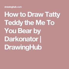 How to Draw Tatty Teddy the Me To You Bear by Darkonator | DrawingHub