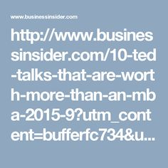 http://www.businessinsider.com/10-ted-talks-that-are-worth-more-than-an-mba-2015-9?utm_content=bufferfc734&utm_medium=social&utm_source=facebook.com&utm_campaign=buffer/#10-yves-morieuxhow-too-many-rules-at-work-keep-you-from-getting-things-done-10