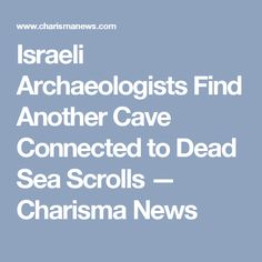 Israeli Archaeologists Find Another Cave Connected to Dead Sea Scrolls — Charisma News