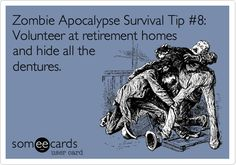Zombie Apocalypse Survival Tip #8: Volunteer at retirement homes and hide all the dentures.