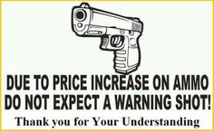 due to price increase on ammo do not expect a warning shot.