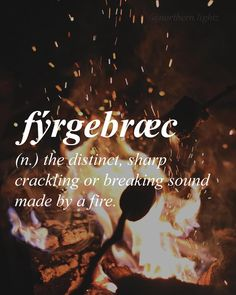 Old English FEER-ye-brak // fyrgevraec - the distinct, sharp, crackling or breaking sound made by fire