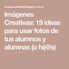 Imágenes Creativas: 19 ideas para usar fotos de tus alumnos y alumnas (o hij@s)