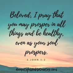 "Christian Quotes Images  Motivational | ""Beloved, I pray that you may prosper in all things and be healthy, even as your soul prospers."" (3 John 1:2)    #beautifulbiblequotes #god #biblequotes #quotestoliveby #motivationalquotes Bible Quotes Images, Christian Quotes Images, Biblical Quotes, Courage Scripture, Beautiful Bible Quotes, Verses About Strength, 3 John 1, Better Days Are Coming, Health Heal"