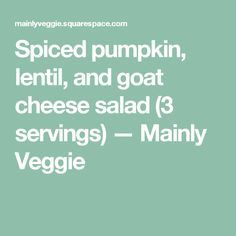Spiced pumpkin, lentil, and goat cheese salad (3 servings) — Mainly Veggie