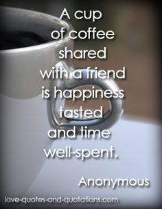 Nothing like coffee with a friend.  http://www.love-quotes-and-quotations.com/coffee-quotes.html  #coffeequotes