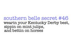 southern belle secrets #46 : Wearing your Kentucky Derby best, sippin' on mint julip, and bettin on the horses :)