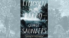 Lincoln In The Bardo · George Saunders · Book Review George Saunders' new novel will blow your fucking mind · Book Review · The A.V. Club