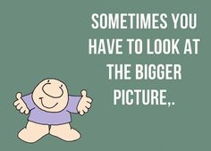 In order to see the bigger picture, you need to look beyond the pettiness that surrounds you.