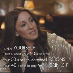 """""""Enjoy yourself! That's what your 20's are for! Your 30's are to learn the lessons and your 40's are to pay for the drinks!"""""""
