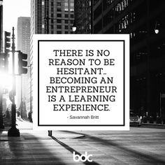 """Quote of the day: """"There is no reason to be hesitant... becoming an entrepreneur is a learning experience."""" - Savannah Britt"""