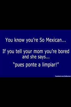 You know you're so Mexican.... Every time!    Only in English ;)