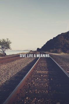 Give life a meaning. An inspirational quote to live by. http://www.mannersmentor.com/