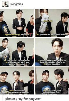 -Yg : Jaebum-ah ! (Parle en language non soutenu enfin jsp comment expliquer) -JB : *choqué*-Yg : *Frustré* Non désolé, je voulais dire Bambam !-JB : *Toujours choqué* Oh Yugyeom-ah !-Yg : Hyung, je suis vraiment désolé, j'allais dire Bambam-Jy : ...