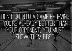 Volleyball & Basketball - Don't go into a game believing you're already better than your opponent. You must show them first.