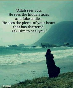 Allah sees you.He sees the hidden tears and fake smiles,