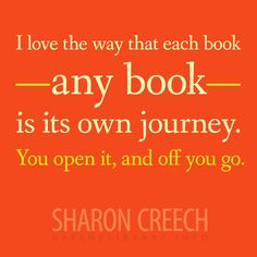 """""""I love the way that each book—any book—is its own journey. You open it, and off you go."""" —Sharon Creech"""