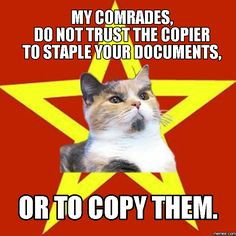 My comrades,                                 do not trust the copier                  to staple your documents, or to copy them.