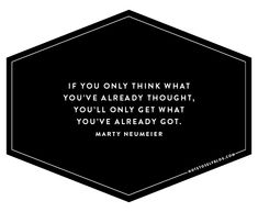 If you only think what you've already thought, you'll only get what you've already got. -Marty Neumeier