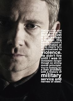 """Sherlock & John. """"That's a crack shot you're looking for, but not just a marksman, a fighter. His hands couldn't have shaken at all so clearly he' s acclimated to violence. He didn't fire until I was in immediate danger, though so strong moral principle. You're looking for a man probably with a history of military and nerves of steel."""