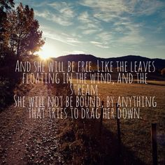 And she will be FREE like the leaves floating in the wind and the stream.. she will not be bound by anything that tries to drag her down She Will Be Free- Josh Abbott Band
