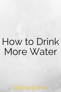 Little Flecks of Gold: How to Drink More Water