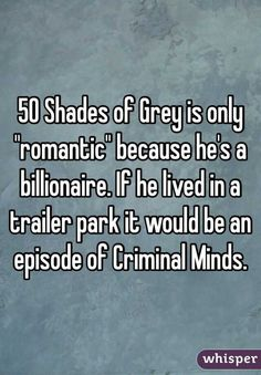 """50 Shades of Grey is only """"romantic"""" because he's a billionaire. If he lived in a trailer park it would be an episode of Criminal Minds."""