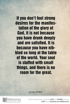 """""""If you don't feel strong desires for the manifestation of the glory of God, it is not because you have drunk deeply and are satisfied. It is because you have nibbled so long at the table of the world. Your soul is stuffed with small things, and there is no room for the great."""" ― John Piper...http://ibibleverses.christianpost.com/?p=99077  #JohnPiper #glory #manifestation"""