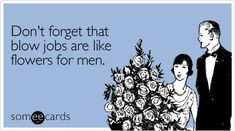 Don't forget that blow jobs are like flowers for men.
