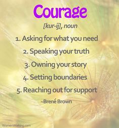 Courage = asking for what you need, speaking your truth, owning your story, setting boundaries, reaching out for support.