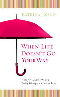 The Word Among Us Press: When Life Doesn't Go Your Way: Hope for Catholic Women Facing Disappointment and Pain