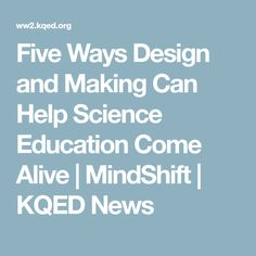 Five Ways Design and Making Can Help Science Education Come Alive | MindShift | KQED News