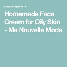 Homemade Face Cream for Oily Skin - Ma Nouvelle Mode