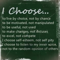 I choose... to live by choice, not by chance; to be motivated, not manipulated; to be useful, not used; to make changes, not excuses; to excel, not compete. I choose self-esteem, not self pity. I choose to listen to my inner voice, not to the random opionions of others.