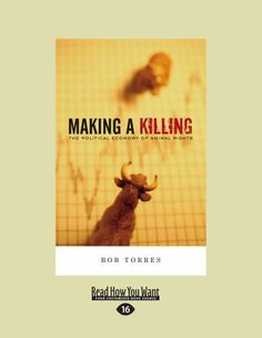 Making A Killing: The Political Economy of Animal Rights by Bob Torres. $24.99. Publication: June 13, 2012. Author: Bob Torres. Publisher: ReadHowYouWant (June 13, 2012)