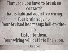 That urge you have to break no contact? That is habitual addictive wiring. Your brain says no. Your bruised heart says hell-to-the-no. Listen to them.  Your wiring will get into line soon.