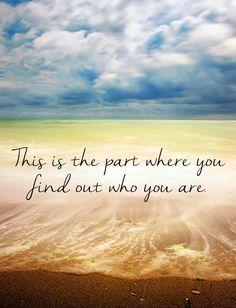 This is the part where you find out who you are. #quotes #lifequotes