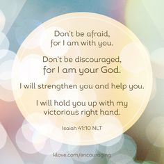 Don't be afraid for I am with you. Don't be discouraged for I am your God. I will strengthen you and help you. I will hold you up with my victorious right hand. Isaiah 41:10 NLT