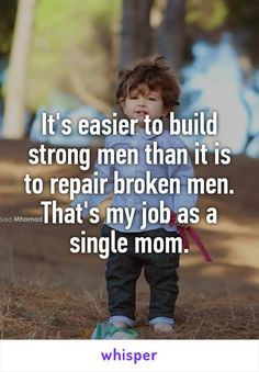 It's easier to build strong men than it is to repair broken men. That's my job as a single mom.